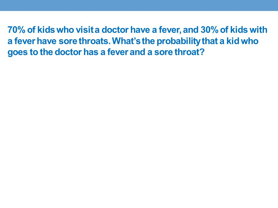 70% of kids who visit a doctor have a fever, and 30% of kids with a fever have sore throats.