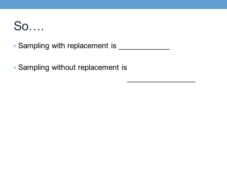 So…. Sampling with replacement is ____________ Sampling without replacement is ________________