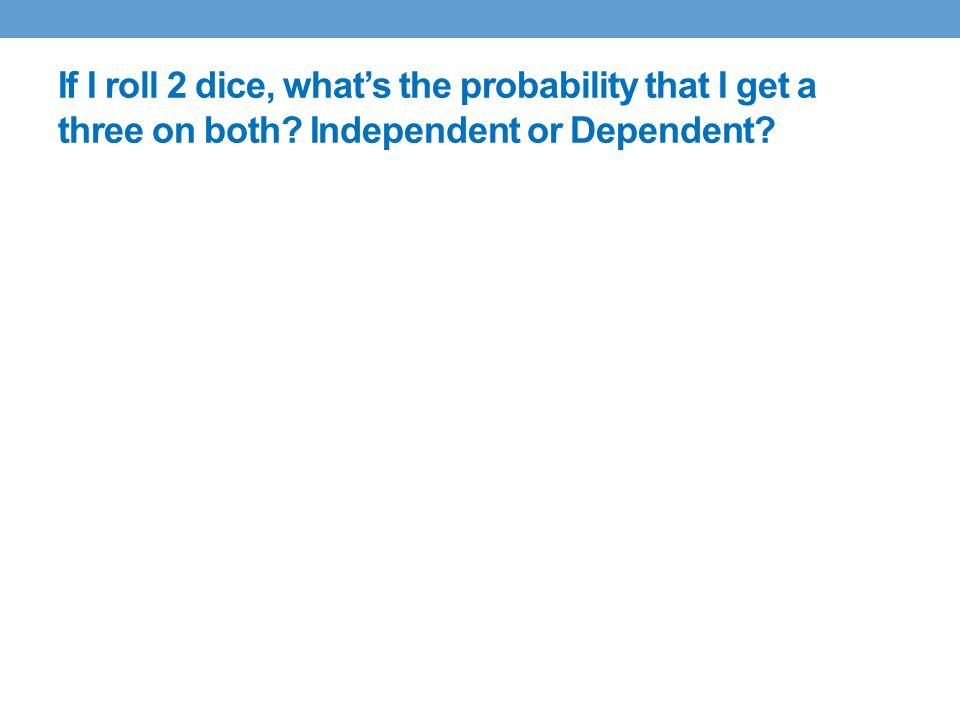 If I roll 2 dice, what's the probability that I get a three on both Independent or Dependent
