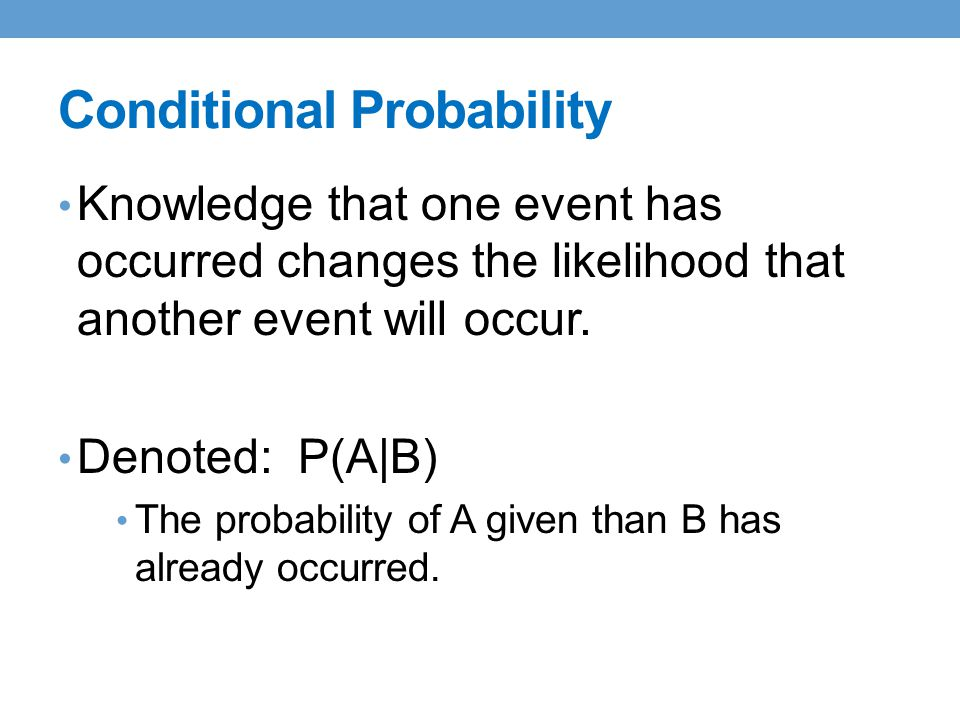 Conditional Probability Knowledge that one event has occurred changes the likelihood that another event will occur.