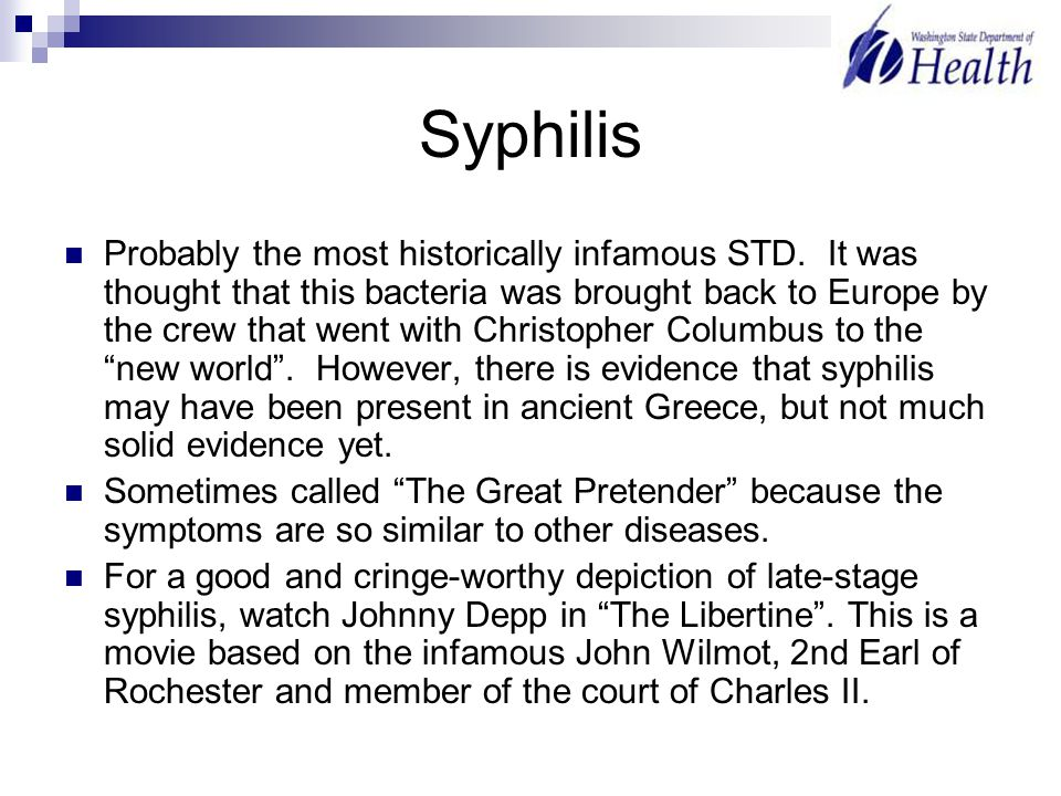 Syphilis Probably the most historically infamous STD. It was thought that this bacteria was brought back to Europe by the crew that went with Christop