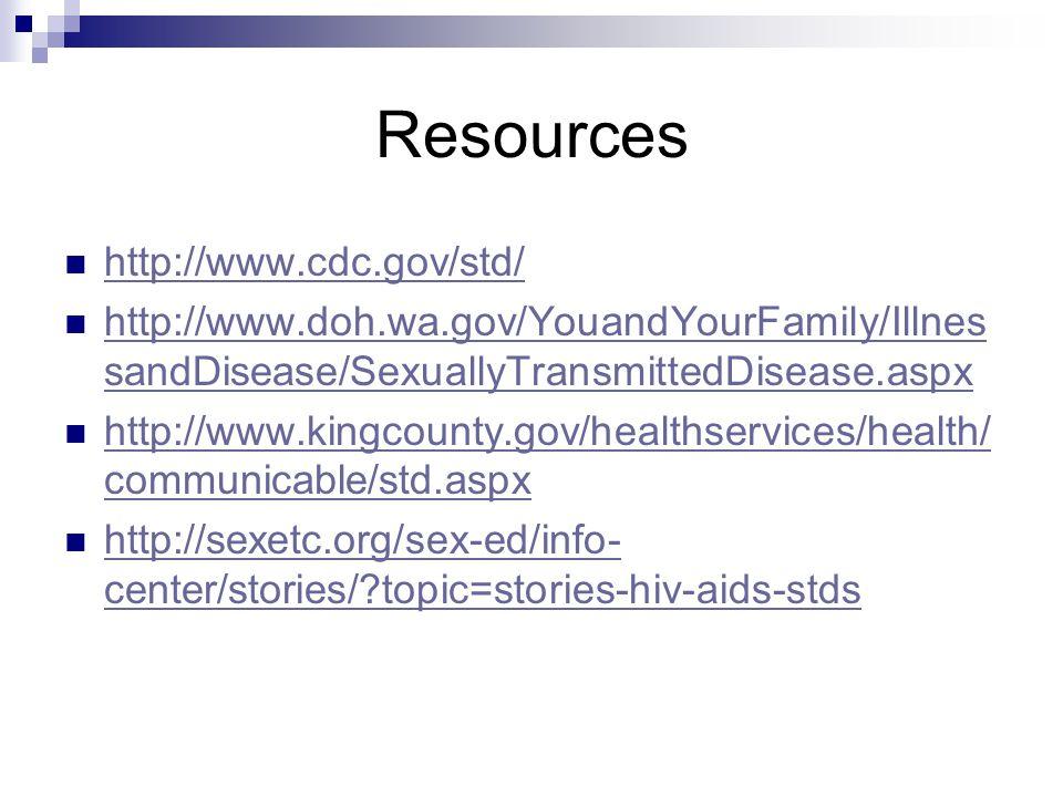 Resources http://www.cdc.gov/std/ http://www.doh.wa.gov/YouandYourFamily/Illnes sandDisease/SexuallyTransmittedDisease.aspx http://www.doh.wa.gov/Youa