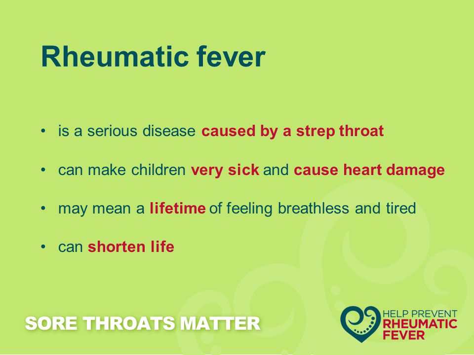 Rheumatic fever is a serious disease caused by a strep throat can make children very sick and cause heart damage may mean a lifetime of feeling breath