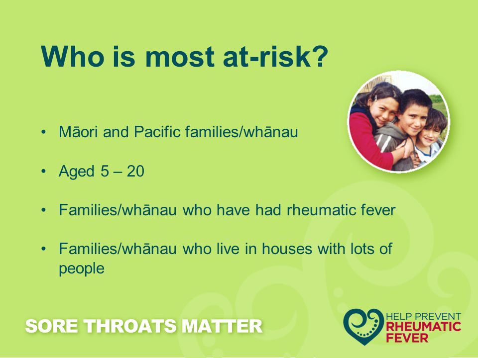 Who is most at-risk? Māori and Pacific families/whānau Aged 5 – 20 Families/whānau who have had rheumatic fever Families/whānau who live in houses wit