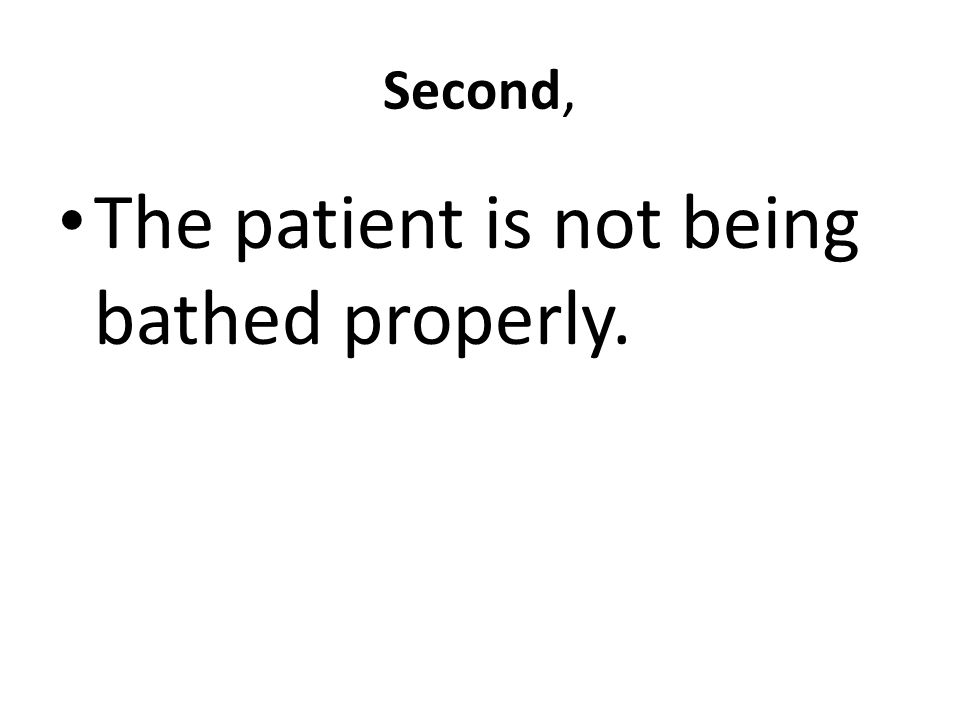 Second, The patient is not being bathed properly.