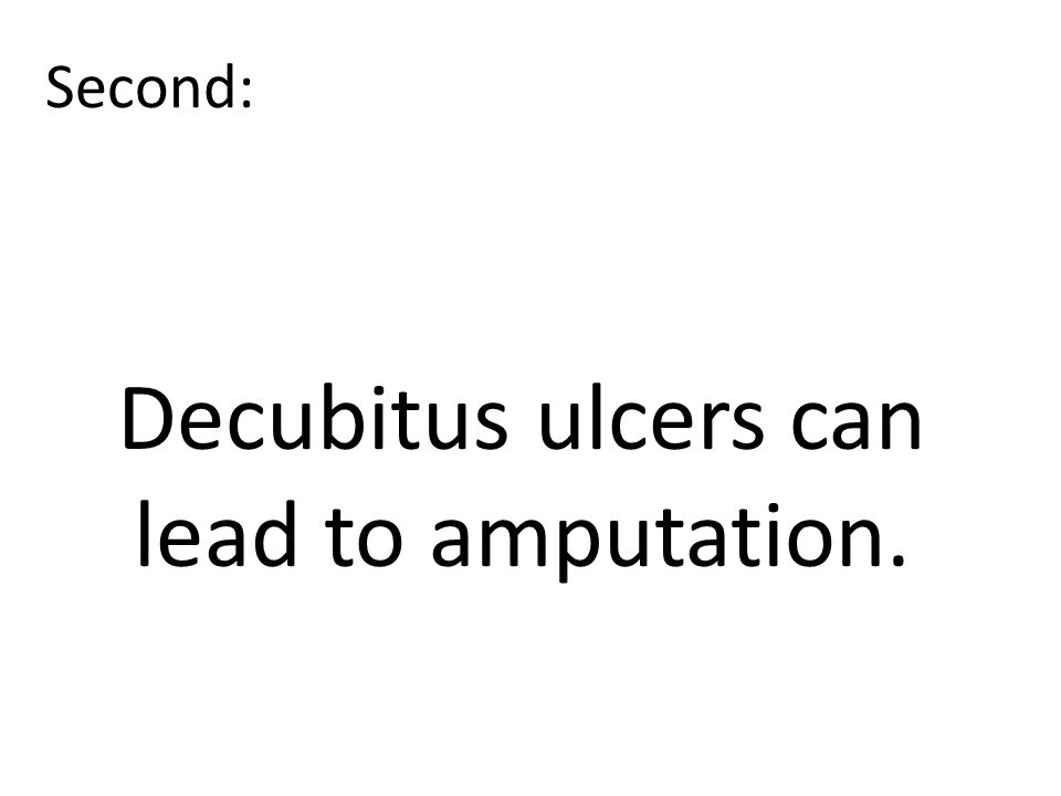 Second: Decubitus ulcers can lead to amputation.