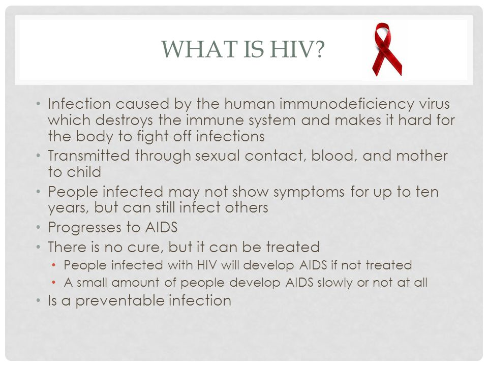 WHAT IS HIV? Infection caused by the human immunodeficiency virus which destroys the immune system and makes it hard for the body to fight off infecti