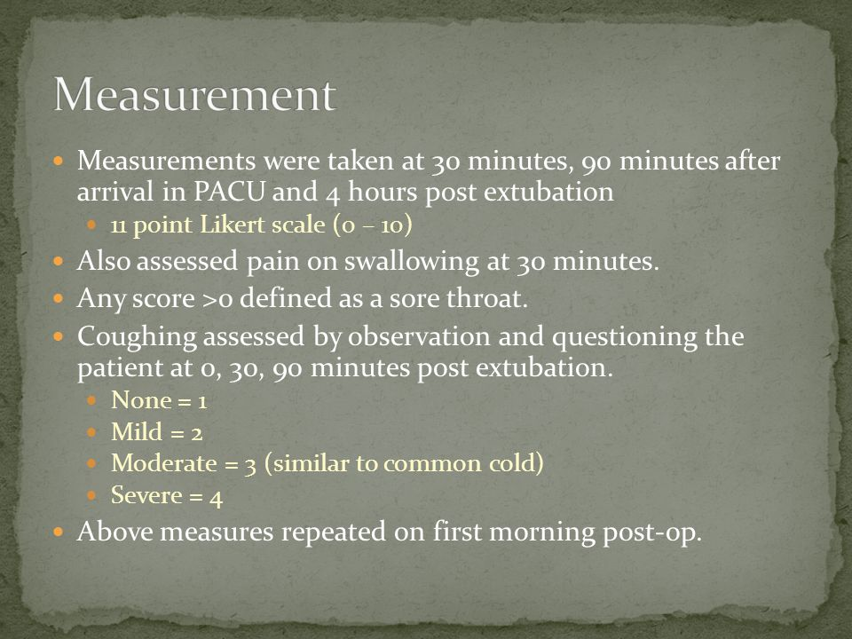 Measurements were taken at 30 minutes, 90 minutes after arrival in PACU and 4 hours post extubation 11 point Likert scale (0 – 10) Also assessed pain on swallowing at 30 minutes.