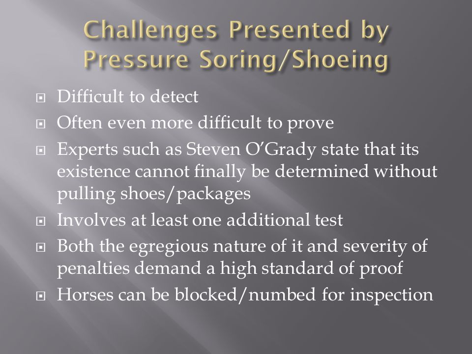  Difficult to detect  Often even more difficult to prove  Experts such as Steven O'Grady state that its existence cannot finally be determined without pulling shoes/packages  Involves at least one additional test  Both the egregious nature of it and severity of penalties demand a high standard of proof  Horses can be blocked/numbed for inspection