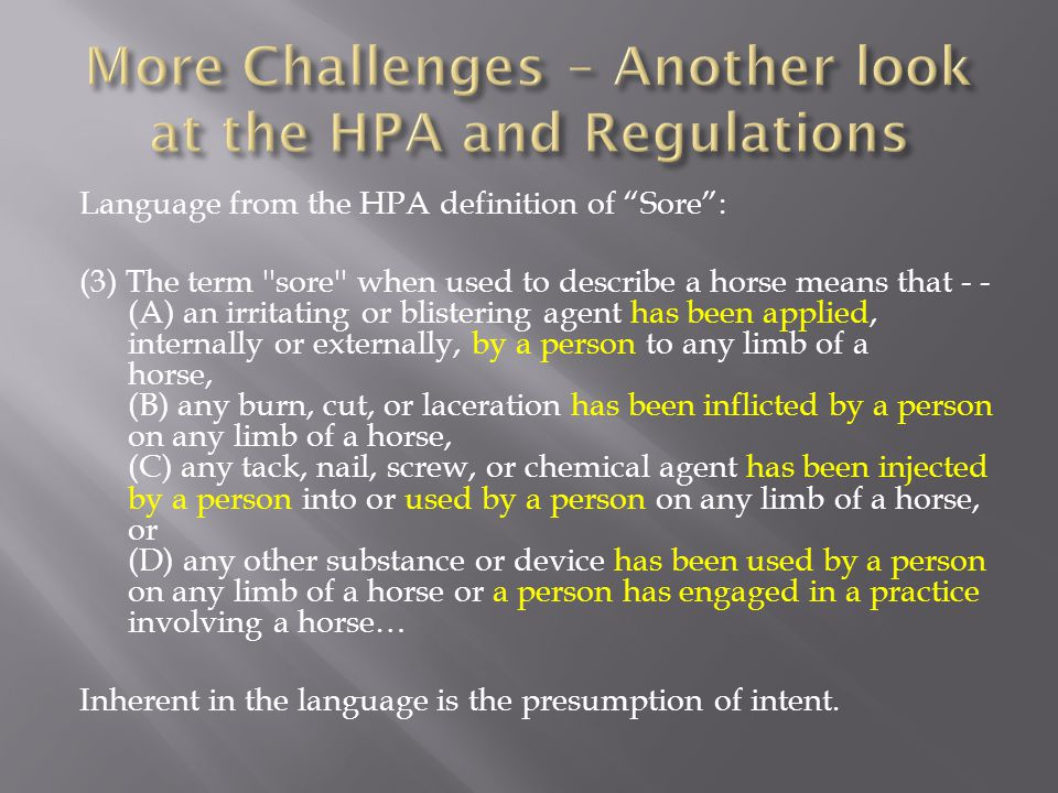 Language from the HPA definition of Sore : (3) The term sore when used to describe a horse means that - - (A) an irritating or blistering agent has been applied, internally or externally, by a person to any limb of a horse, (B) any burn, cut, or laceration has been inflicted by a person on any limb of a horse, (C) any tack, nail, screw, or chemical agent has been injected by a person into or used by a person on any limb of a horse, or (D) any other substance or device has been used by a person on any limb of a horse or a person has engaged in a practice involving a horse… Inherent in the language is the presumption of intent.