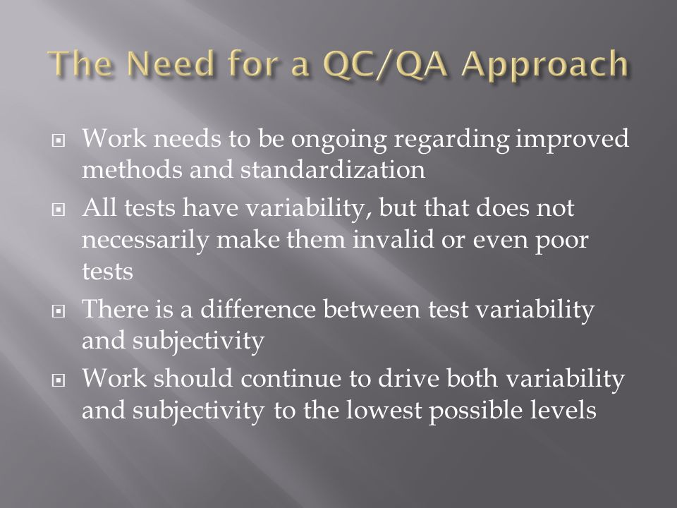  Work needs to be ongoing regarding improved methods and standardization  All tests have variability, but that does not necessarily make them invalid or even poor tests  There is a difference between test variability and subjectivity  Work should continue to drive both variability and subjectivity to the lowest possible levels