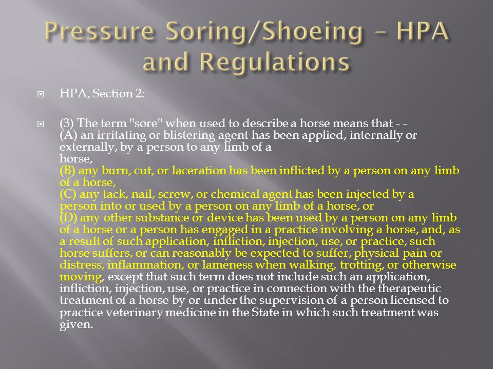  HPA, Section 2:  (3) The term sore when used to describe a horse means that - - (A) an irritating or blistering agent has been applied, internally or externally, by a person to any limb of a horse, (B) any burn, cut, or laceration has been inflicted by a person on any limb of a horse, (C) any tack, nail, screw, or chemical agent has been injected by a person into or used by a person on any limb of a horse, or (D) any other substance or device has been used by a person on any limb of a horse or a person has engaged in a practice involving a horse, and, as a result of such application, infliction, injection, use, or practice, such horse suffers, or can reasonably be expected to suffer, physical pain or distress, inflammation, or lameness when walking, trotting, or otherwise moving, except that such term does not include such an application, infliction, injection, use, or practice in connection with the therapeutic treatment of a horse by or under the supervision of a person licensed to practice veterinary medicine in the State in which such treatment was given.