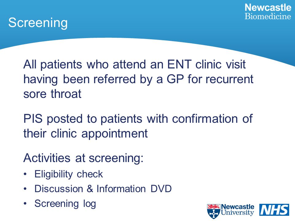 All patients who attend an ENT clinic visit having been referred by a GP for recurrent sore throat PIS posted to patients with confirmation of their clinic appointment Activities at screening: Eligibility check Discussion & Information DVD Screening log