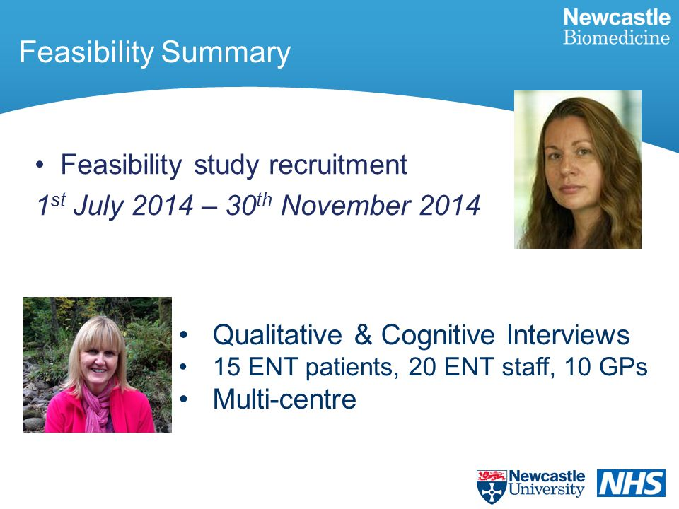 Feasibility Summary Feasibility study recruitment 1 st July 2014 – 30 th November 2014 Qualitative & Cognitive Interviews 15 ENT patients, 20 ENT staf