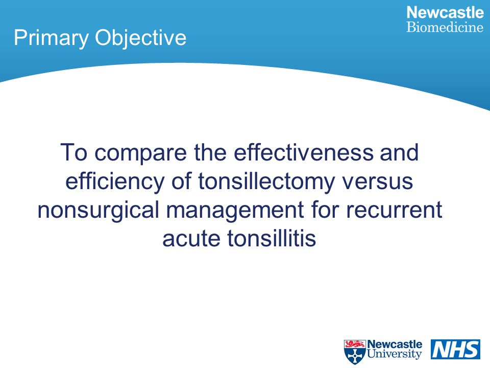 Primary Objective To compare the effectiveness and efficiency of tonsillectomy versus nonsurgical management for recurrent acute tonsillitis