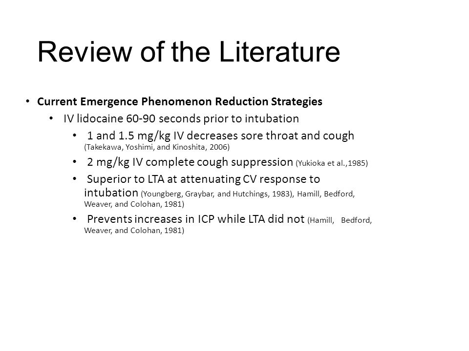 Current Emergence Phenomenon Reduction Strategies LTA: Topical anesthesia applied prior to intubation has little to no effect on prevention of coughing during extubation (Diachun, Tunink, & Brock-Utne, 2001) LTA: surgeries <2 hours Decreased cough by 26% prior to extubation compared to saline spray control (Minogue, Ralph, and Martin, 2004) LITA: Administration of four percent lidocaine via LITA, 30 minutes prior to extubation results in a significant reduction in ETT induced coughing during emergence