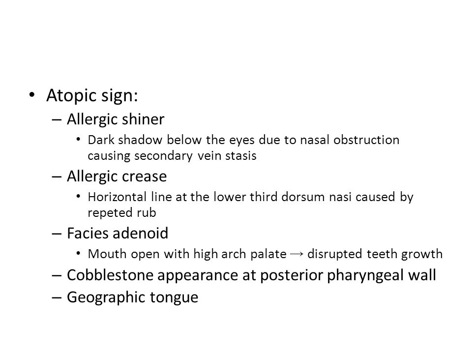 Atopic sign: – Allergic shiner Dark shadow below the eyes due to nasal obstruction causing secondary vein stasis – Allergic crease Horizontal line at