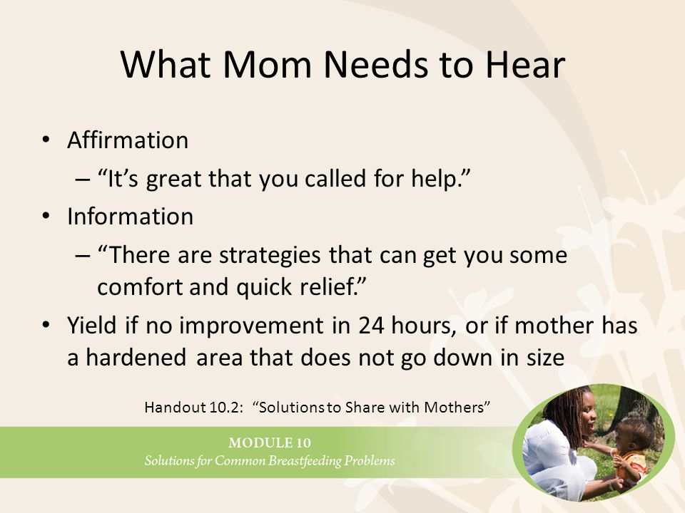 What Mom Needs to Hear Affirmation – It's great that you called for help. Information – There are strategies that can get you some comfort and quick relief. Yield if no improvement in 24 hours, or if mother has a hardened area that does not go down in size Handout 10.2: Solutions to Share with Mothers