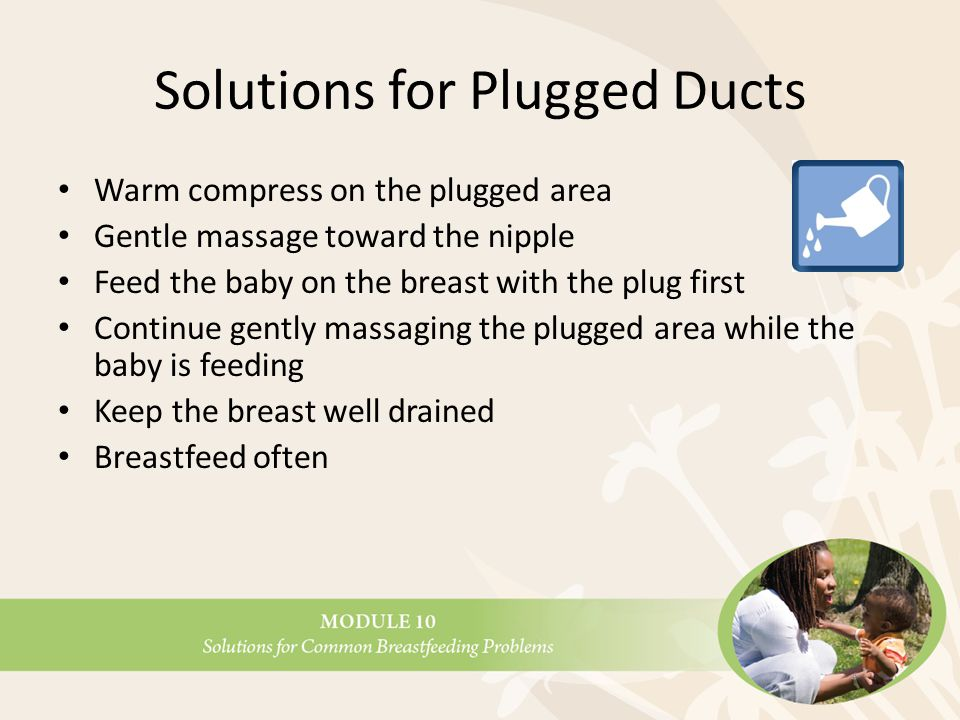 Solutions for Plugged Ducts Warm compress on the plugged area Gentle massage toward the nipple Feed the baby on the breast with the plug first Continue gently massaging the plugged area while the baby is feeding Keep the breast well drained Breastfeed often