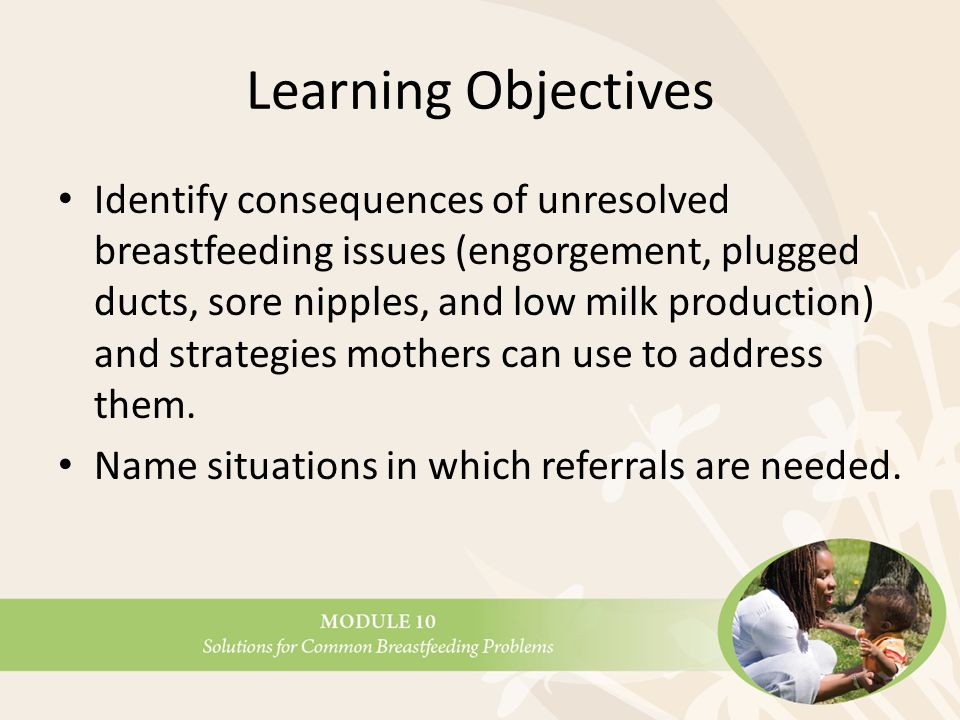 Learning Objectives Identify consequences of unresolved breastfeeding issues (engorgement, plugged ducts, sore nipples, and low milk production) and strategies mothers can use to address them.