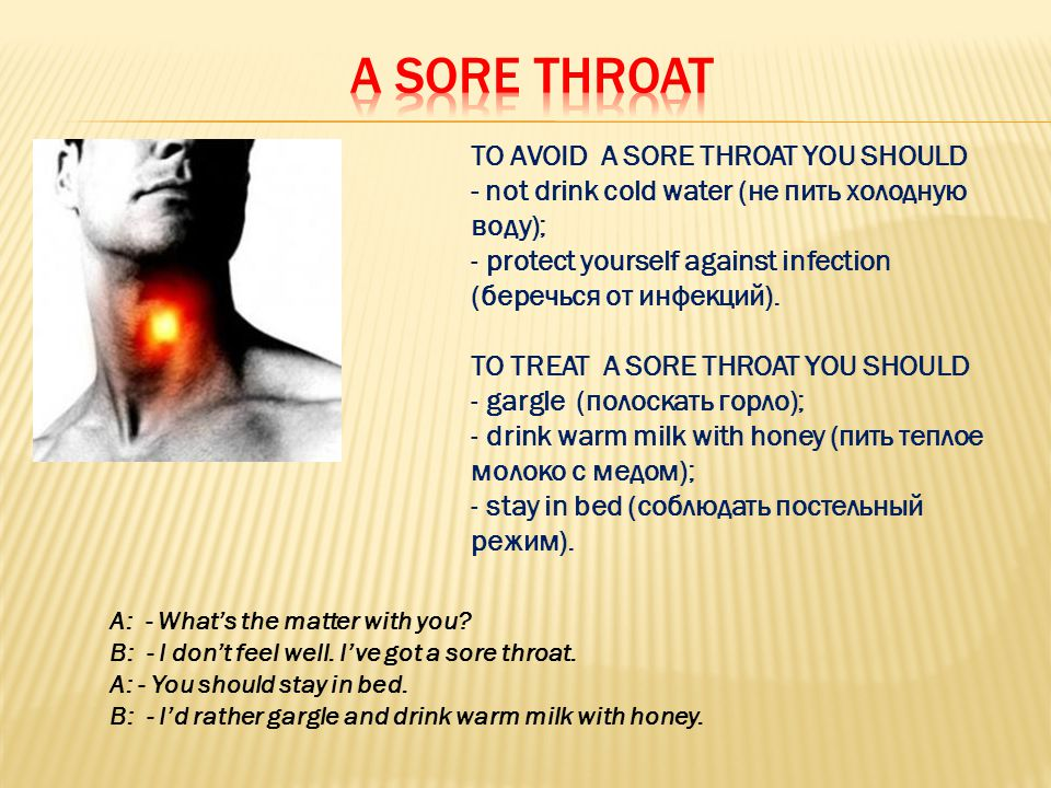 TO AVOID A SORE THROAT YOU SHOULD - not drink cold water (не пить холодную воду); - protect yourself against infection (беречься от инфекций).