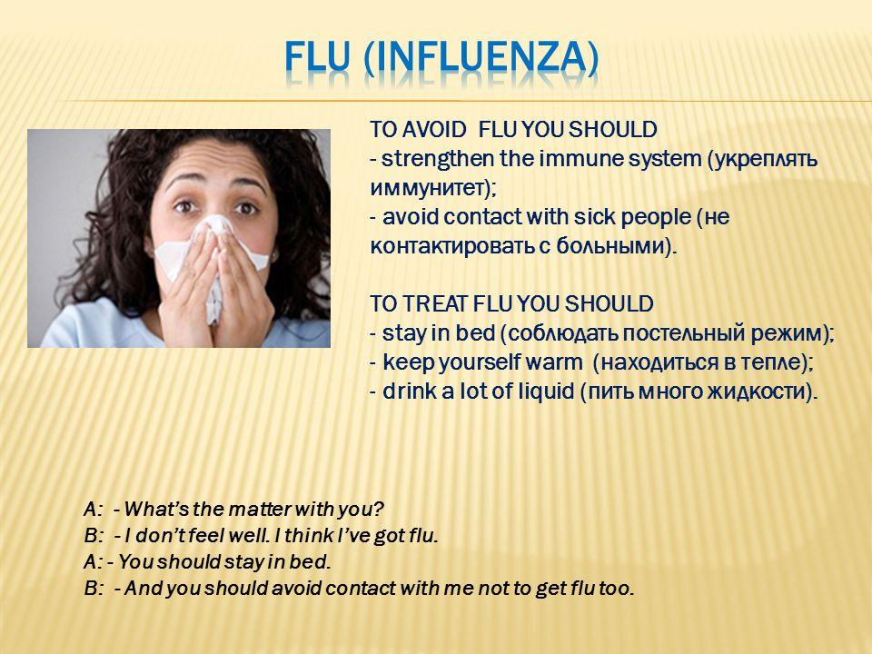 TO AVOID FLU YOU SHOULD - strengthen the immune system (укреплять иммунитет); - avoid contact with sick people (не контактировать с больными). TO TREA