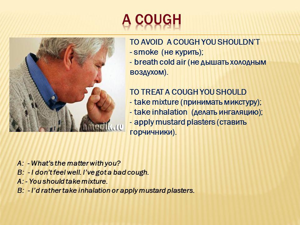 TO AVOID A COUGH YOU SHOULDN'T - smoke (не курить); - breath cold air (не дышать холодным воздухом). TO TREAT A COUGH YOU SHOULD - take mixture (прини