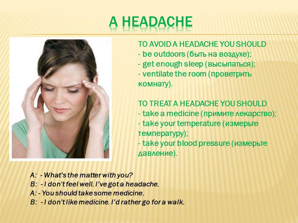 TO AVOID A HEADACHE YOU SHOULD - be outdoors (быть на воздухе); - get enough sleep (высыпаться); - ventilate the room (проветрить комнату). TO TREAT A