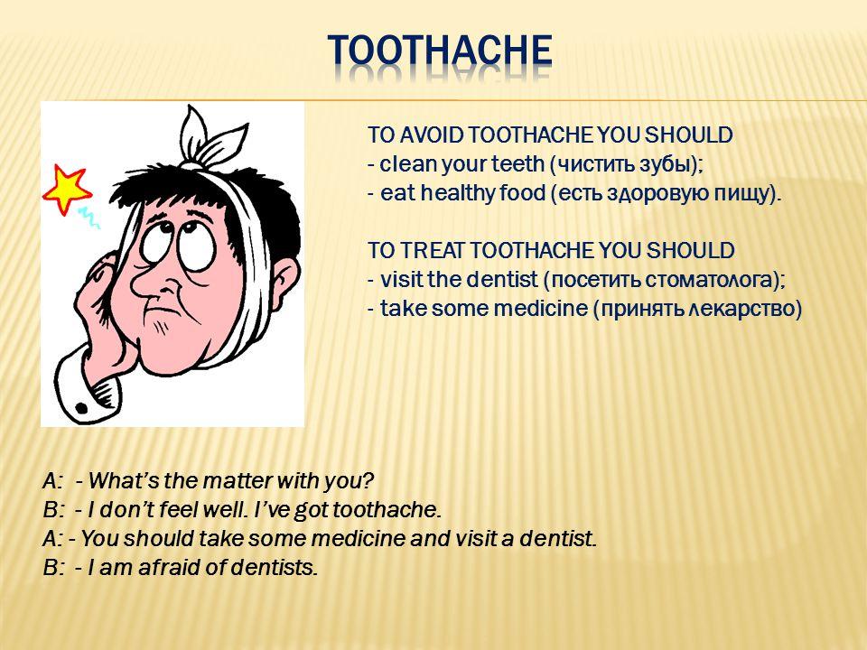 TO AVOID TOOTHACHE YOU SHOULD - сlean your teeth (чистить зубы); - eat healthy food (есть здоровую пищу). TO TREAT TOOTHACHE YOU SHOULD - visit the de