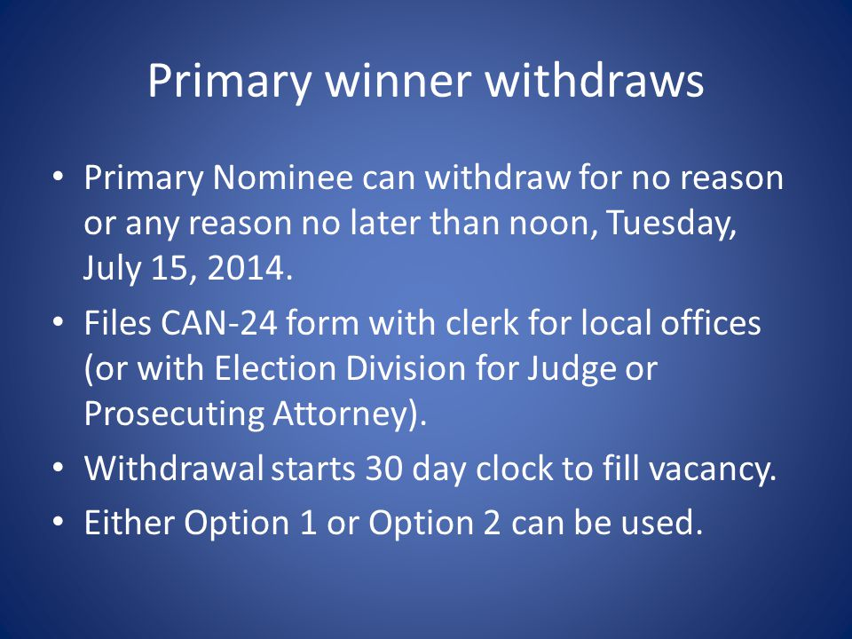 Primary winner withdraws Primary Nominee can withdraw for no reason or any reason no later than noon, Tuesday, July 15, 2014.
