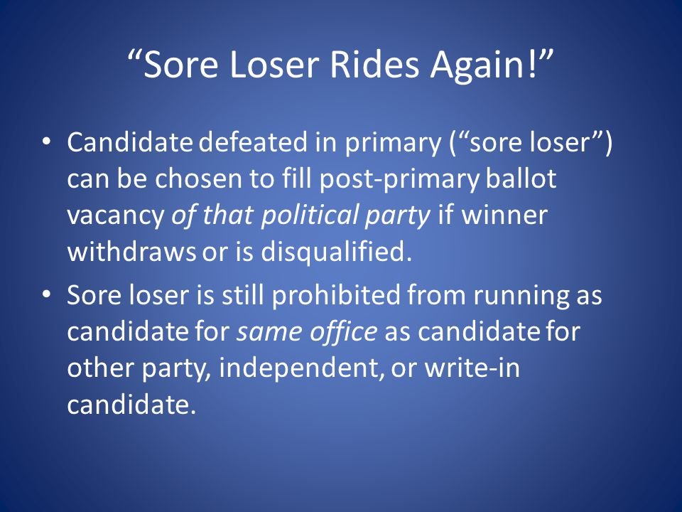 Sore Loser Rides Again! Candidate defeated in primary ( sore loser ) can be chosen to fill post-primary ballot vacancy of that political party if winner withdraws or is disqualified.