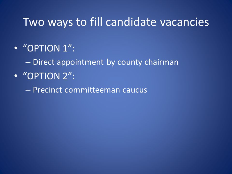 Two ways to fill candidate vacancies OPTION 1 : – Direct appointment by county chairman OPTION 2 : – Precinct committeeman caucus
