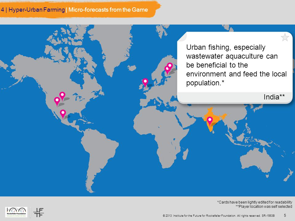 5 Urban fishing, especially wastewater aquaculture can be beneficial to the environment and feed the local population.* India** 4 | Hyper-Urban Farming | Micro-forecasts from the Game *Cards have been lightly edited for readability **Player location was self selected