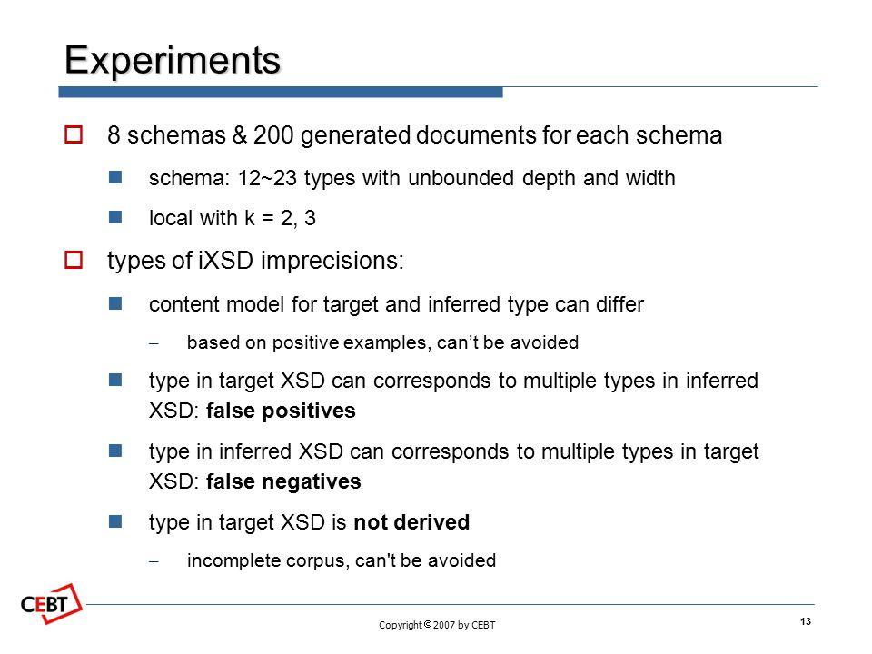 Copyright  2007 by CEBT Experiments  8 schemas & 200 generated documents for each schema schema: 12~23 types with unbounded depth and width local with k = 2, 3  types of iXSD imprecisions: content model for target and inferred type can differ – based on positive examples, can't be avoided type in target XSD can corresponds to multiple types in inferred XSD: false positives type in inferred XSD can corresponds to multiple types in target XSD: false negatives type in target XSD is not derived – incomplete corpus, can t be avoided 13