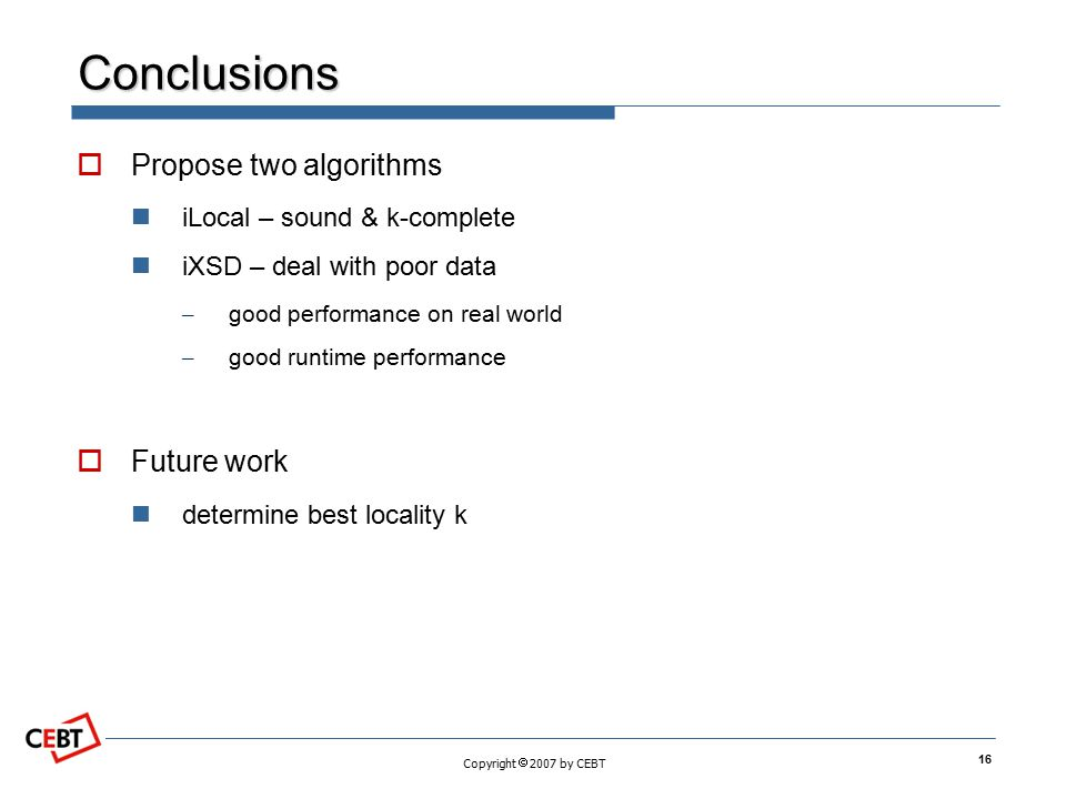 Copyright  2007 by CEBT Conclusions  Propose two algorithms iLocal – sound & k-complete iXSD – deal with poor data – good performance on real world – good runtime performance  Future work determine best locality k 16