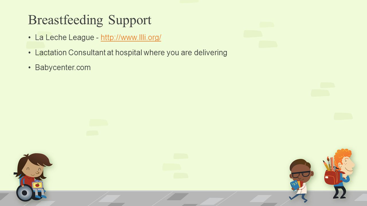 Breastfeeding Support La Leche League - http://www.llli.org/http://www.llli.org/ Lactation Consultant at hospital where you are delivering Babycenter.
