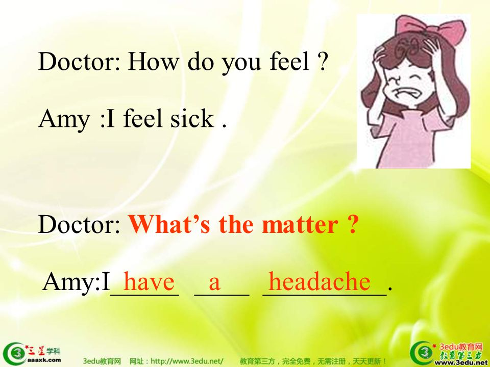 Doctor: How do you feel .Amy :I feel sick. Doctor: What's the matter .