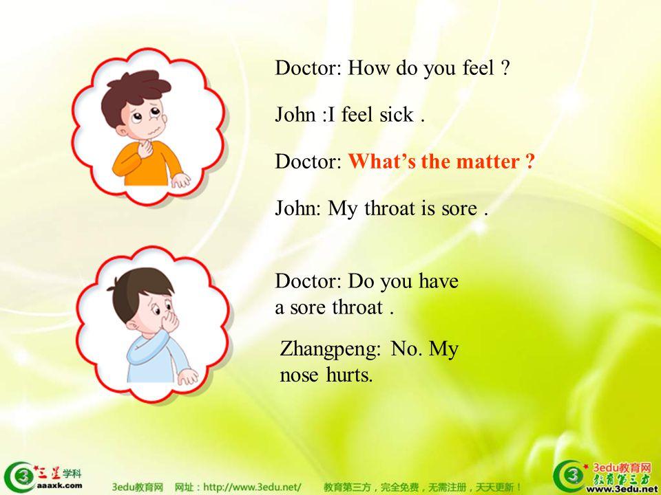 Doctor: How do you feel . Zhangpeng : I feel sick.