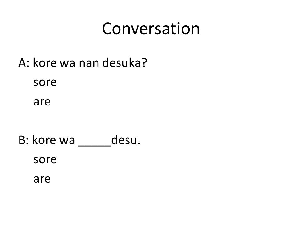 Conversation A: kore wa nan desuka? sore are B: kore wa _____desu. sore are