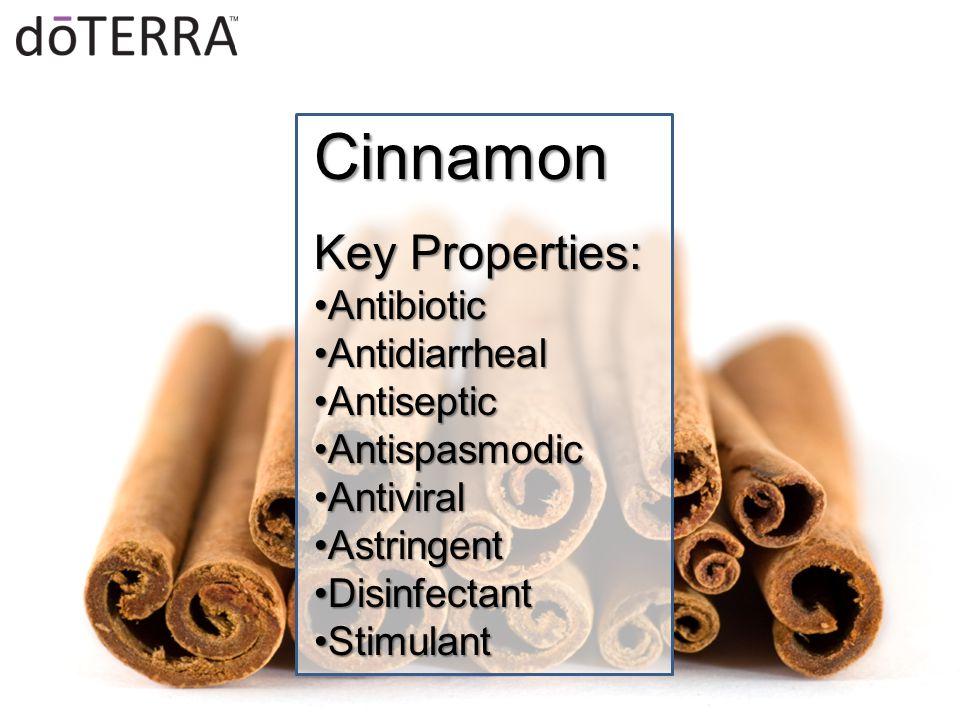 Cinnamon Key Properties: AntibioticAntibiotic AntidiarrhealAntidiarrheal AntisepticAntiseptic AntispasmodicAntispasmodic AntiviralAntiviral AstringentAstringent DisinfectantDisinfectant StimulantStimulant