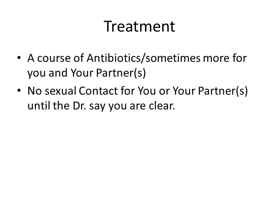 Treatment A course of Antibiotics/sometimes more for you and Your Partner(s) No sexual Contact for You or Your Partner(s) until the Dr.