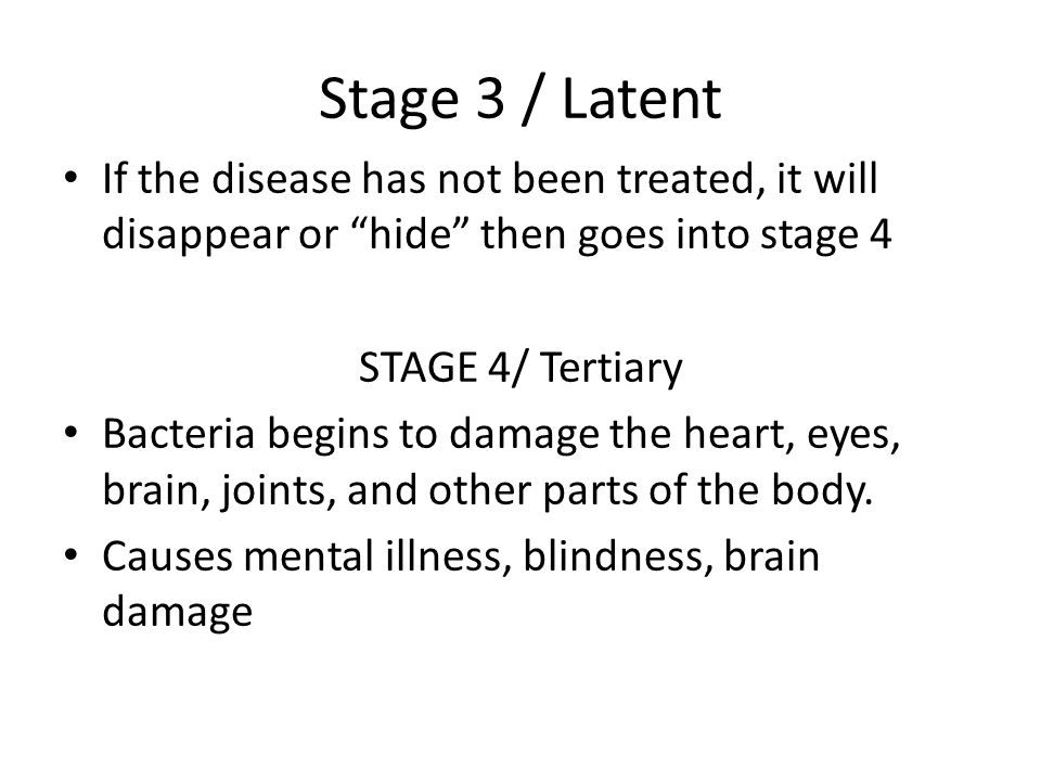 Stage 3 / Latent If the disease has not been treated, it will disappear or hide then goes into stage 4 STAGE 4/ Tertiary Bacteria begins to damage the heart, eyes, brain, joints, and other parts of the body.