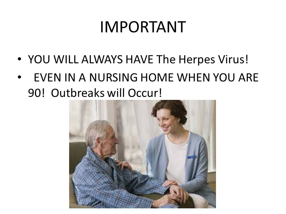 IMPORTANT YOU WILL ALWAYS HAVE The Herpes Virus.EVEN IN A NURSING HOME WHEN YOU ARE 90.