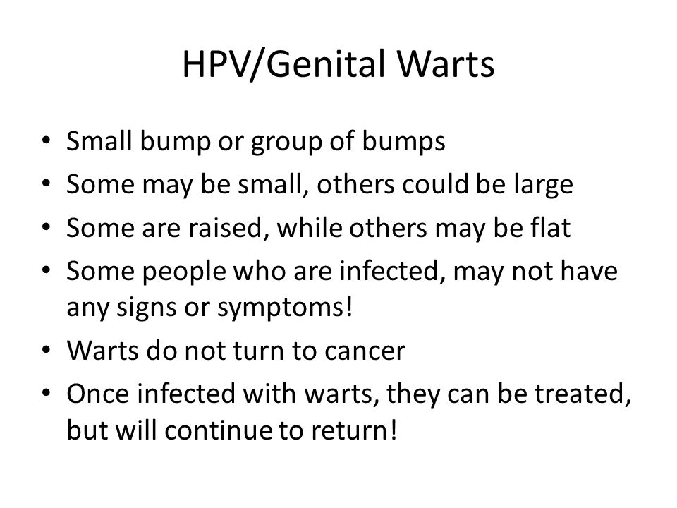 HPV/Genital Warts Small bump or group of bumps Some may be small, others could be large Some are raised, while others may be flat Some people who are infected, may not have any signs or symptoms.