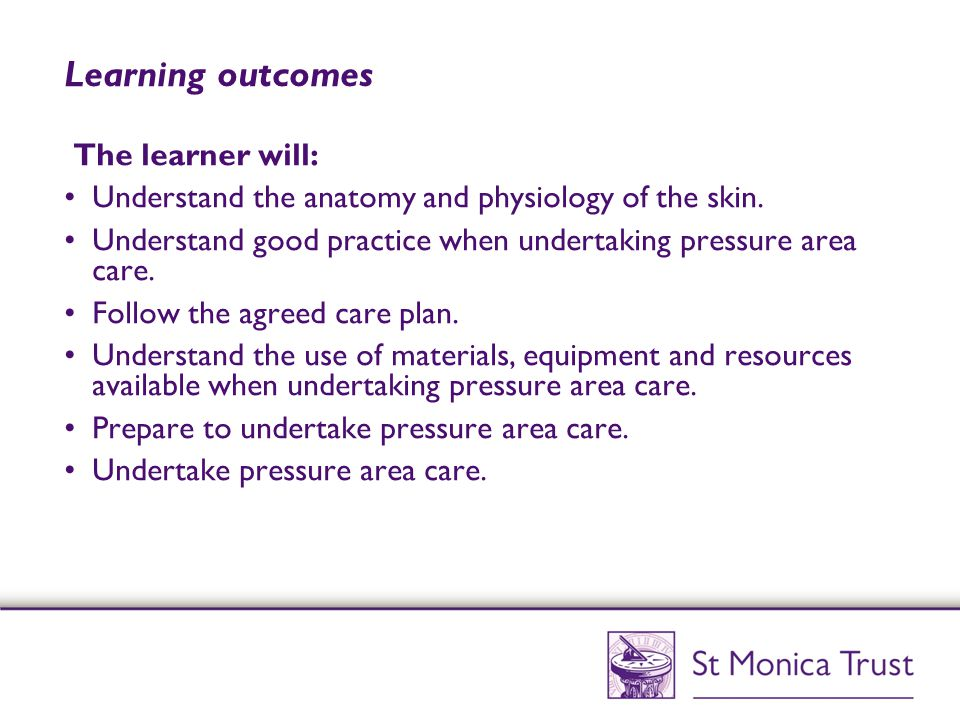 Learning outcomes The learner will: Understand the anatomy and physiology of the skin. Understand good practice when undertaking pressure area care. F