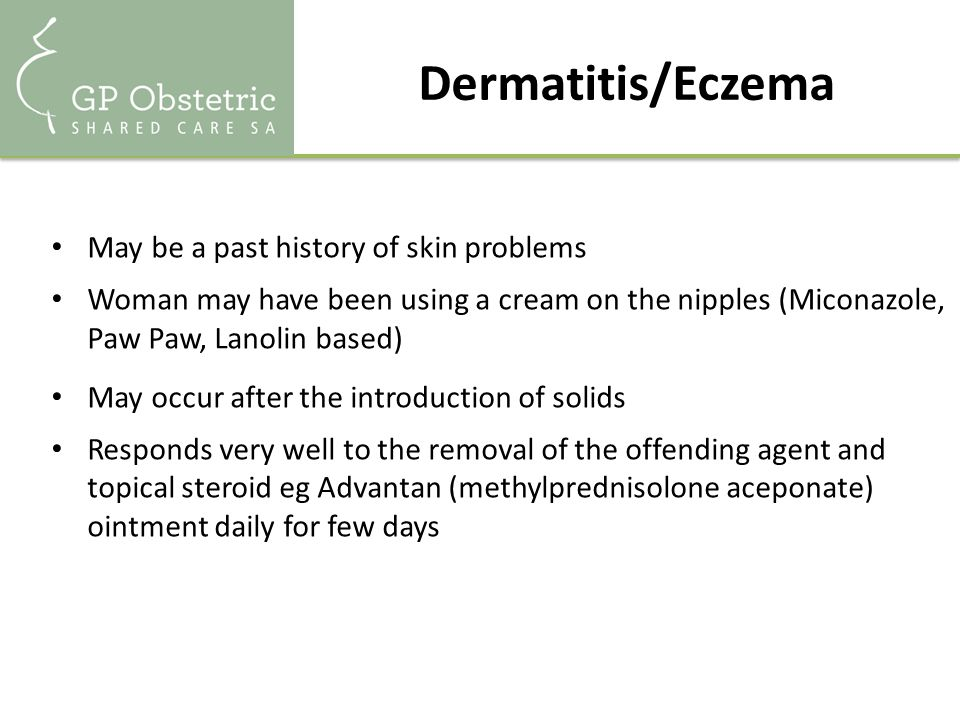 Dermatitis/Eczema May be a past history of skin problems Woman may have been using a cream on the nipples (Miconazole, Paw Paw, Lanolin based) May occur after the introduction of solids Responds very well to the removal of the offending agent and topical steroid eg Advantan (methylprednisolone aceponate) ointment daily for few days