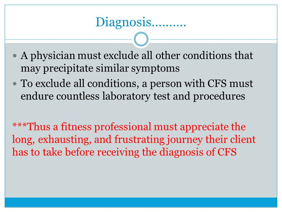Diagnosis………. A physician must exclude all other conditions that may precipitate similar symptoms To exclude all conditions, a person with CFS must en