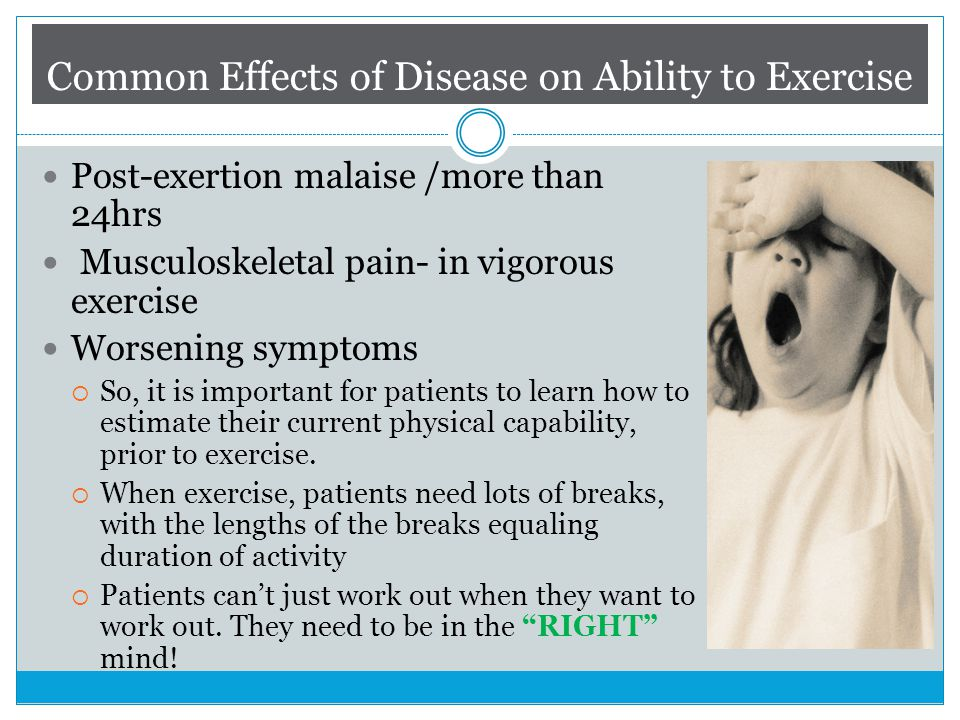 Common Effects of Disease on Ability to Exercise Post-exertion malaise /more than 24hrs Musculoskeletal pain- in vigorous exercise Worsening symptoms