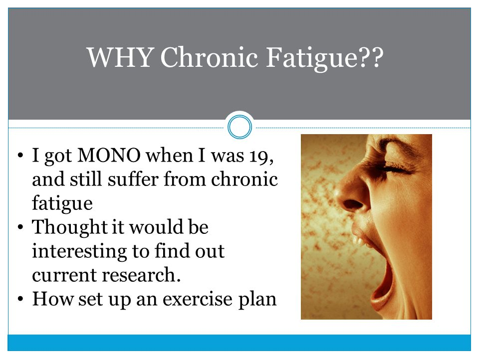 WHY Chronic Fatigue?? I got MONO when I was 19, and still suffer from chronic fatigue Thought it would be interesting to find out current research. Ho