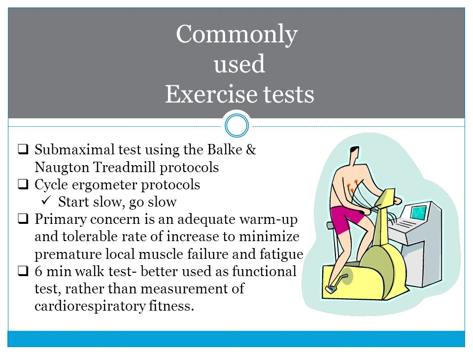 Commonly used Exercise tests  Submaximal test using the Balke & Naugton Treadmill protocols  Cycle ergometer protocols Start slow, go slow  Primary